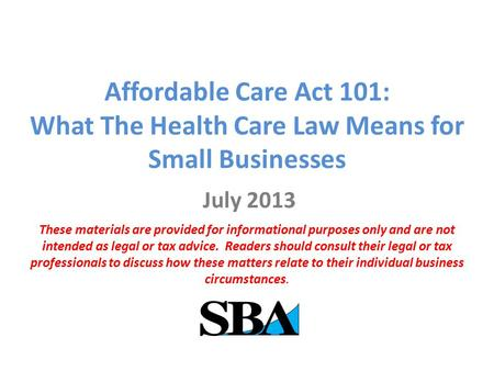 Affordable Care Act 101: What The Health Care Law Means for Small Businesses July 2013 These materials are provided for informational purposes only and.