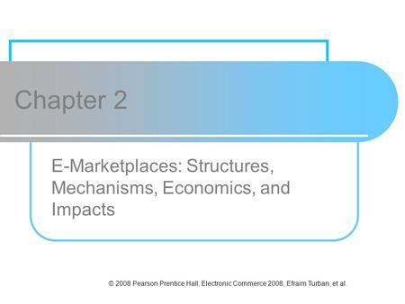 © 2008 Pearson Prentice Hall, Electronic Commerce 2008, Efraim Turban, et al. Chapter 2 E-Marketplaces: Structures, Mechanisms, Economics, and Impacts.