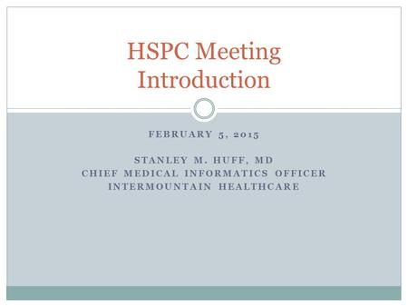 FEBRUARY 5, 2015 STANLEY M. HUFF, MD CHIEF MEDICAL INFORMATICS OFFICER INTERMOUNTAIN HEALTHCARE HSPC Meeting Introduction.