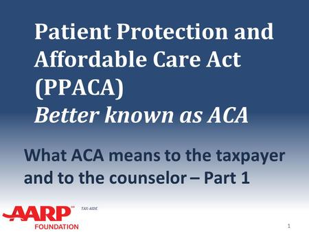 TAX-AIDE Patient Protection and Affordable Care Act (PPACA) Better known as ACA What ACA means to the taxpayer and to the counselor – Part 1 1.