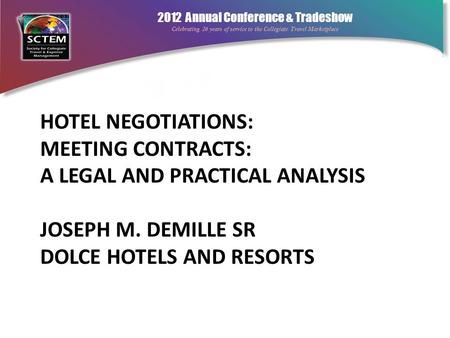 2012 Annual Conference & Tradeshow Celebrating 26 years of service to the Collegiate Travel Marketplace HOTEL NEGOTIATIONS: MEETING CONTRACTS: A LEGAL.