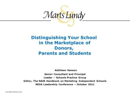 Copyright Marts & Lundy Distinguishing Your School in the Marketplace of Donors, Parents and Students Kathleen Hanson Senior Consultant and Principal Leader.