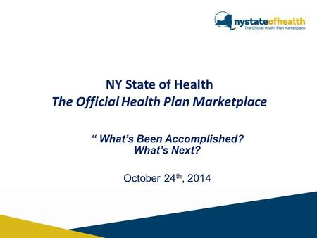 "NY State of Health The Official Health Plan Marketplace "" What's Been Accomplished? What's Next? October 24 th, 2014."