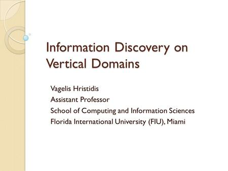 Information Discovery on Vertical Domains Vagelis Hristidis Assistant Professor School of Computing and Information Sciences Florida International University.