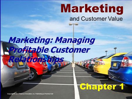 Marketing Chapter 1 Copyright © 2011 Pearson Education, Inc. Publishing as Prentice Hall and Customer Value Marketing: Managing Profitable Customer Relationships.