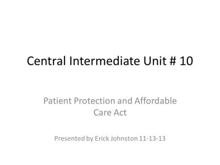 Central Intermediate Unit # 10 Patient Protection and Affordable Care Act Presented by Erick Johnston 11-13-13.