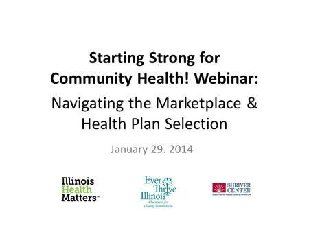 Starting Strong for Community Health! Webinar: Navigating the Marketplace & Health Plan Selection January 29. 2014.