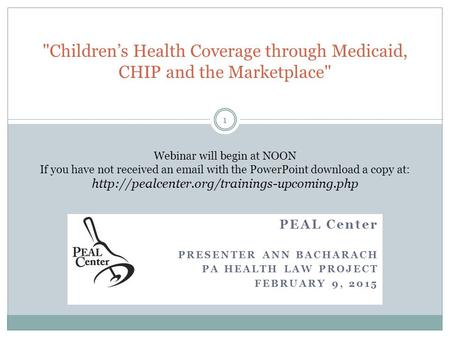 PEAL Center PRESENTER ANN BACHARACH PA HEALTH LAW PROJECT FEBRUARY 9, 2015 Children's Health Coverage through Medicaid, CHIP and the Marketplace Webinar.