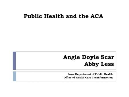 Public Health and the ACA Iowa Department of Public Health Office of Health Care Transformation Angie Doyle Scar Abby Less.