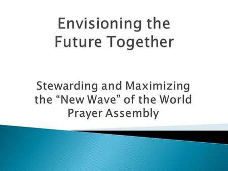 "Stewarding and Maximizing the ""New Wave"" of the World Prayer Assembly."