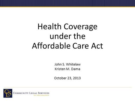 Health Coverage under the Affordable Care Act John S. Whitelaw Kristen M. Dama October 23, 2013.