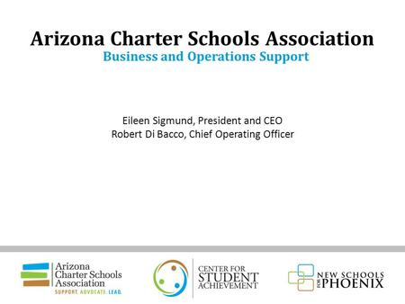 Eileen Sigmund, President and CEO Robert Di Bacco, Chief Operating Officer Arizona Charter Schools Association Business and Operations Support.