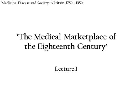 'The Medical Marketplace of the Eighteenth Century' Lecture 1 Medicine, Disease and Society in Britain, 1750 - 1950.