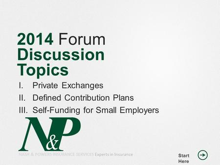 2014 Forum Discussion Topics I.Private Exchanges II.Defined Contribution Plans III.Self-Funding for Small Employers Start Here NASH & POWERS INSURANCE.
