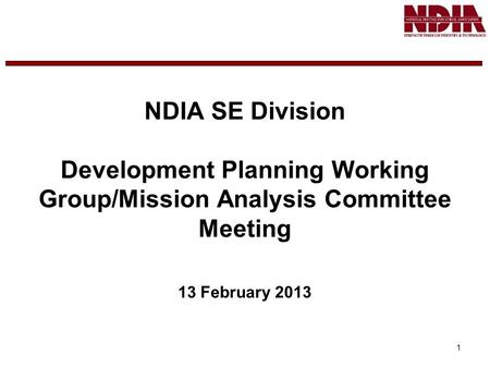 1 NDIA SE Division Development Planning Working Group/Mission Analysis Committee Meeting 13 February 2013.