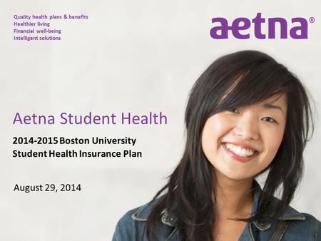 Quality health plans & benefits Healthier living Financial well-being Intelligent solutions 2014-2015 Boston University Student Health Insurance Plan August.