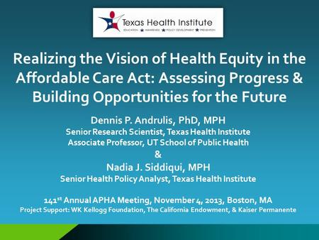Realizing the Vision of Health Equity in the Affordable Care Act: Assessing Progress & Building Opportunities for the Future Dennis P. Andrulis, PhD, MPH.
