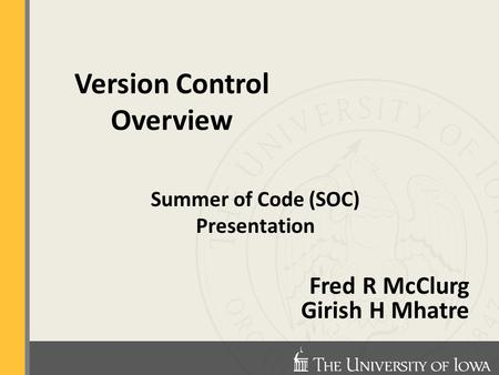 Summer of Code (SOC) Presentation Fred R McClurg Girish H Mhatre Version Control Overview.