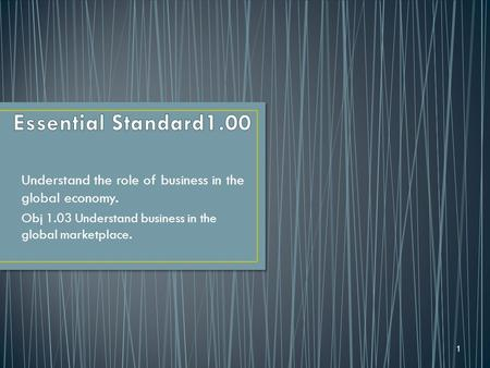 1 Understand the role of business in the global economy. Obj 1.03 Understand business in the global marketplace.