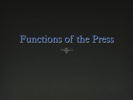 Functions of the Press Review  What are the current problems newspapers are facing?  What types of journalism are doing well right now?