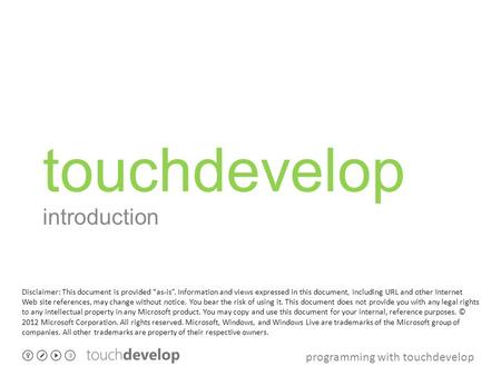 "Programming with touchdevelop touchdevelop introduction Disclaimer: This document is provided ""as-is"". Information and views expressed in this document,"