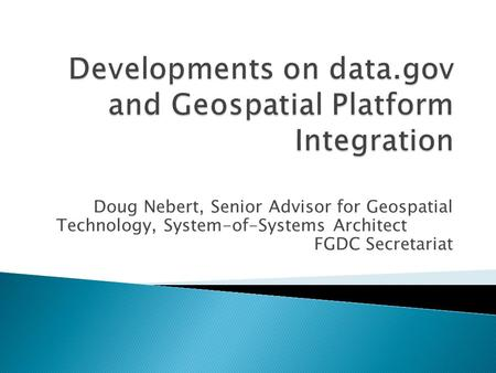 Doug Nebert, Senior Advisor for Geospatial Technology, System-of-Systems Architect FGDC Secretariat.