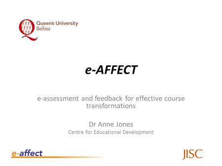 E-AFFECT e-assessment and feedback for effective course transformations Dr Anne Jones Centre for Educational Development.