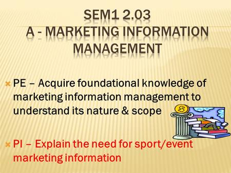  PE – Acquire foundational knowledge of marketing information management to understand its nature & scope  PI – Explain the need for sport/event marketing.