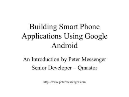 Building Smart Phone Applications Using Google Android An Introduction by Peter Messenger Senior Developer – Qmastor