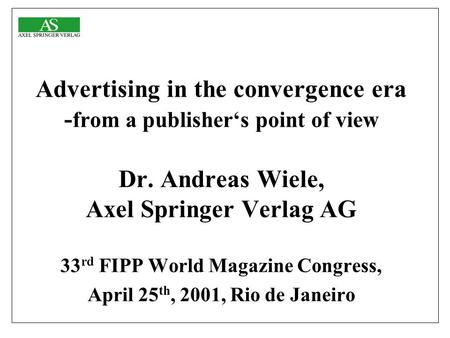 Advertising in the convergence era - from a publisher's point of view Dr. Andreas Wiele, Axel Springer Verlag AG 33 rd FIPP World Magazine Congress, April.