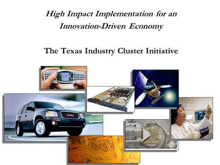 High Impact Implementation for an Innovation-Driven Economy The Texas Industry Cluster Initiative.