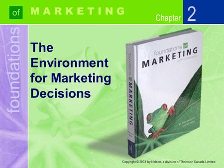 Foundations of Chapter M A R K E T I N G Copyright © 2003 by Nelson, a division of Thomson Canada Limited. The Environment for Marketing Decisions 2.