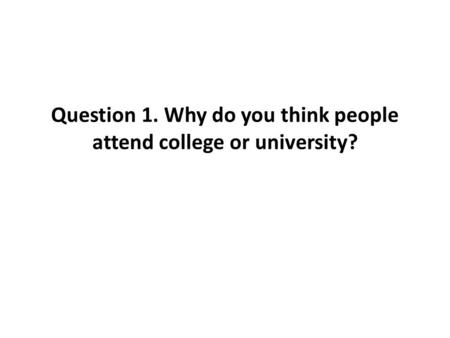 Question 1. Why do you think people attend college or university?