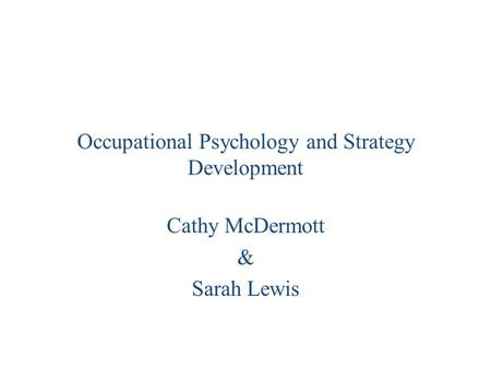 Occupational Psychology and Strategy Development Cathy McDermott & Sarah Lewis.