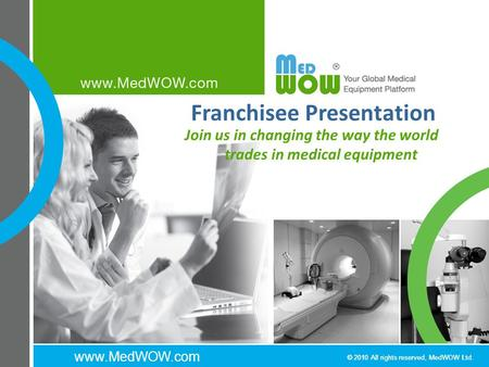 Www.MedWOW.com © 2010 All rights reserved, MedWOW Ltd. Franchisee Presentation Join us in changing the way the world trades in medical equipment.