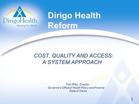 Dirigo Health Reform COST, QUALITY AND ACCESS: A SYSTEM APPROACH Trish Riley, Director Governor's Office of Health Policy and Finance State of Maine 1.