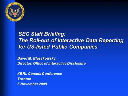 1 SEC Staff Briefing: The Roll-out of Interactive Data Reporting for US-listed Public Companies David M. Blaszkowsky, Director, Office of Interactive Disclosure.