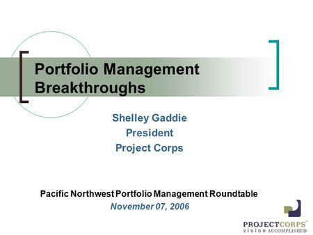 V i s i o n ACCOMPLISHED ™ Portfolio Management Breakthroughs Shelley Gaddie President Project Corps Pacific Northwest Portfolio Management Roundtable.