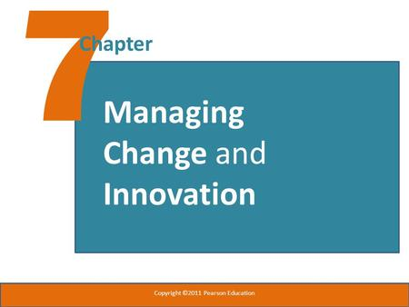 7 Chapter Managing Change and Innovation Copyright ©2011 Pearson Education.