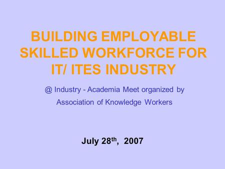 BUILDING EMPLOYABLE SKILLED WORKFORCE FOR IT/ ITES Industry - Academia Meet organized by Association of Knowledge Workers July 28 th, 2007.