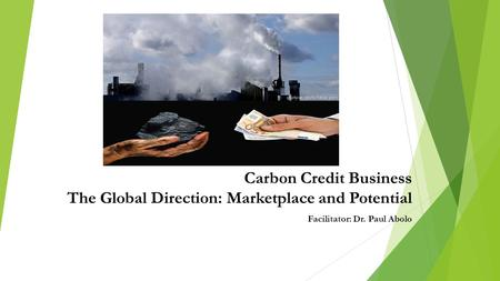 Carbon Credit Business The Global Direction: Marketplace and Potential Facilitator: Dr. Paul Abolo.