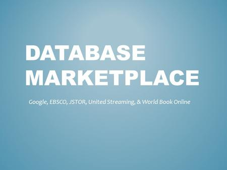 DATABASE MARKETPLACE Google, EBSCO, JSTOR, United Streaming, & World Book Online.