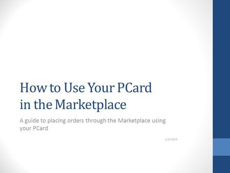 How to Use Your PCard in the Marketplace A guide to placing orders through the Marketplace using your PCard 1/5/2015.