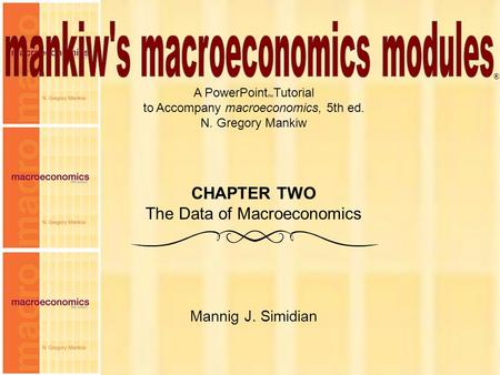 Chapter Two 1 A PowerPoint  Tutorial to Accompany macroeconomics, 5th ed. N. Gregory Mankiw Mannig J. Simidian ® CHAPTER TWO The Data of Macroeconomics.