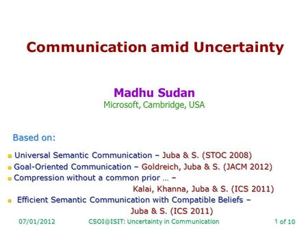 Of 10 Uncertainty in Communication1 Communication amid Uncertainty Madhu Sudan Microsoft, Cambridge, USA Based on: Universal Semantic.