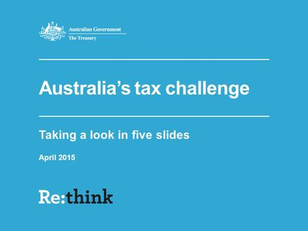 Australia's tax challenge Taking a look in five slides April 2015.