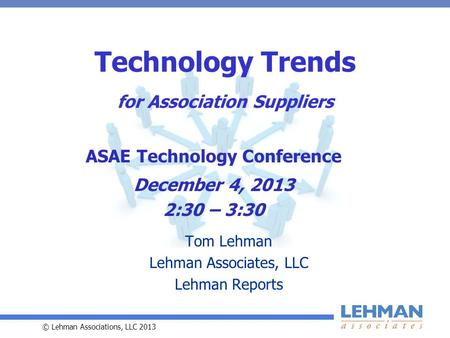© Lehman Associations, LLC 2013 Technology Trends for Association Suppliers Tom Lehman Lehman Associates, LLC Lehman Reports ASAE Technology Conference.