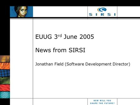 EUUG 3 rd June 2005 News from SIRSI Jonathan Field (Software Development Director)