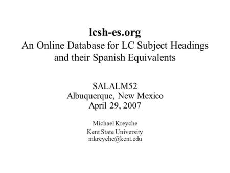 Lcsh-es.org An Online Database for LC Subject Headings and their Spanish Equivalents SALALM52 Albuquerque, New Mexico April 29, 2007 Michael Kreyche Kent.