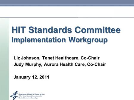 HIT Standards Committee Implementation Workgroup Liz Johnson, Tenet Healthcare, Co-Chair Judy Murphy, Aurora Health Care, Co-Chair January 12, 2011.